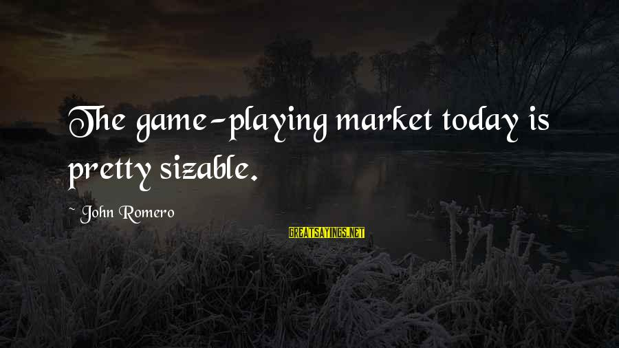 Sizable Sayings By John Romero: The game-playing market today is pretty sizable.