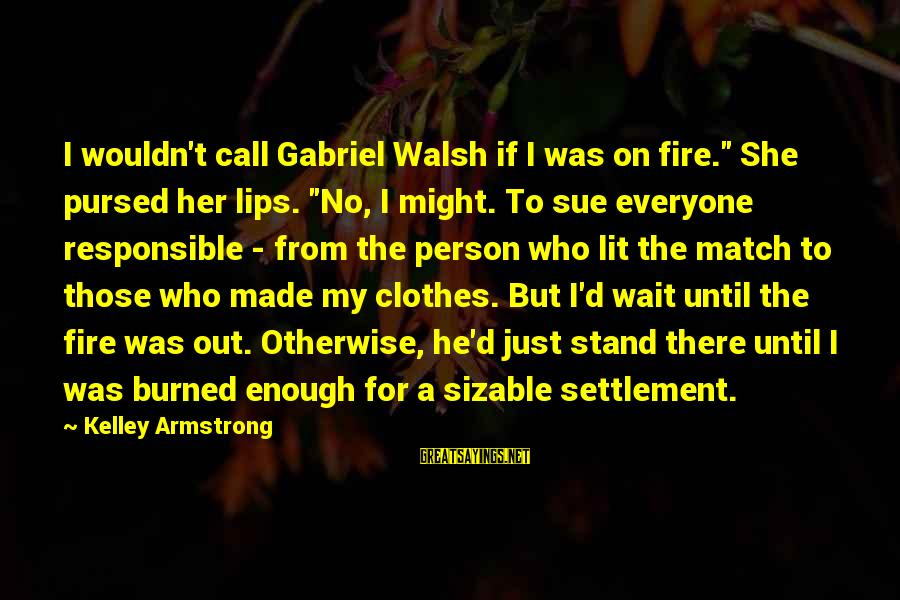 """Sizable Sayings By Kelley Armstrong: I wouldn't call Gabriel Walsh if I was on fire."""" She pursed her lips. """"No,"""