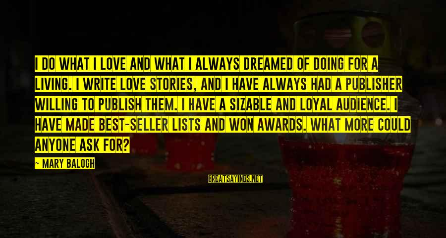 Sizable Sayings By Mary Balogh: I do what I love and what I always dreamed of doing for a living.