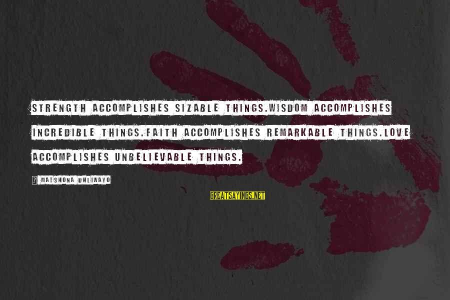 Sizable Sayings By Matshona Dhliwayo: Strength accomplishes sizable things.Wisdom accomplishes incredible things.Faith accomplishes remarkable things.Love accomplishes unbelievable things.