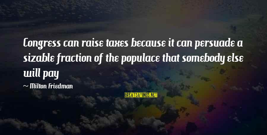 Sizable Sayings By Milton Friedman: Congress can raise taxes because it can persuade a sizable fraction of the populace that