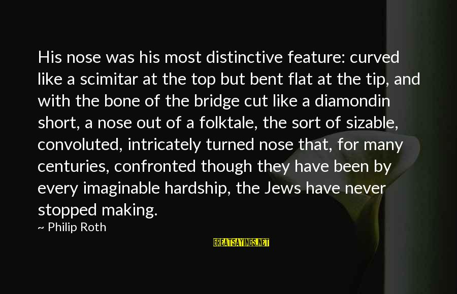 Sizable Sayings By Philip Roth: His nose was his most distinctive feature: curved like a scimitar at the top but