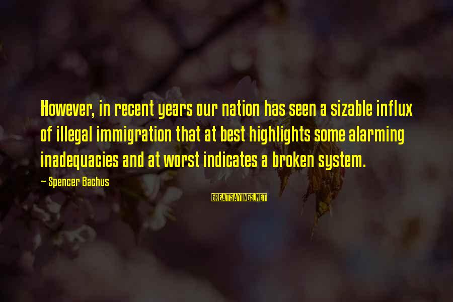 Sizable Sayings By Spencer Bachus: However, in recent years our nation has seen a sizable influx of illegal immigration that