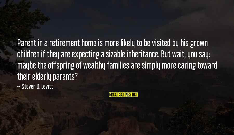 Sizable Sayings By Steven D. Levitt: Parent in a retirement home is more likely to be visited by his grown children