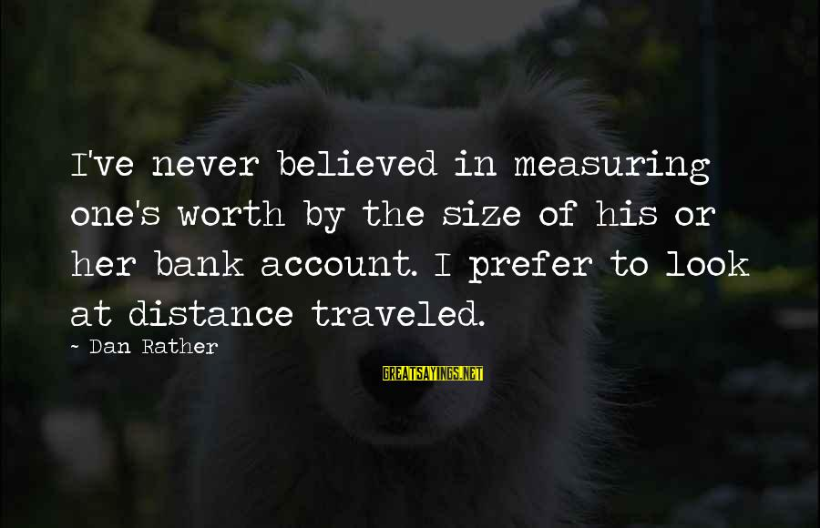 Size Quotes And Sayings By Dan Rather: I've never believed in measuring one's worth by the size of his or her bank