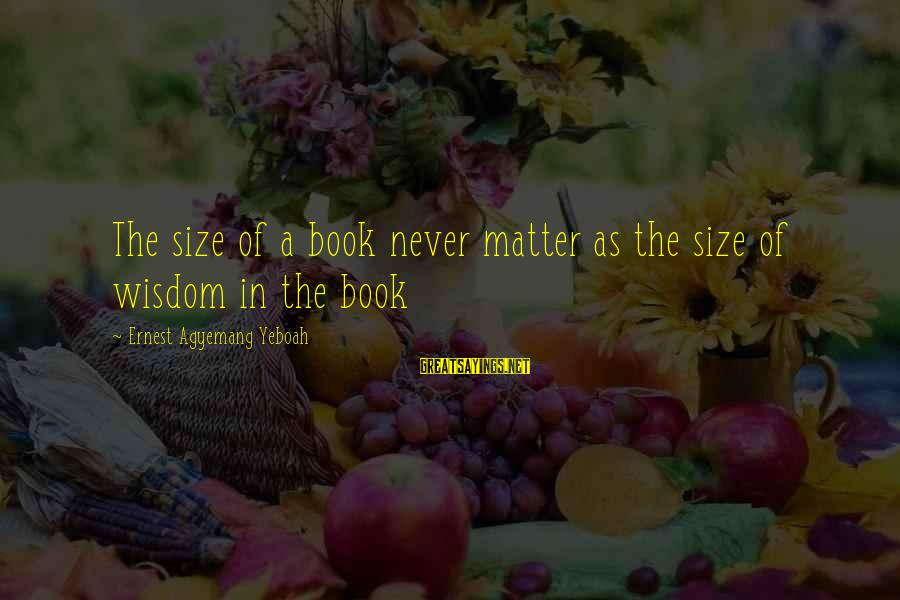 Size Quotes And Sayings By Ernest Agyemang Yeboah: The size of a book never matter as the size of wisdom in the book
