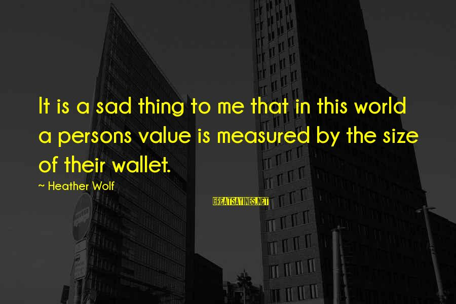 Size Quotes And Sayings By Heather Wolf: It is a sad thing to me that in this world a persons value is