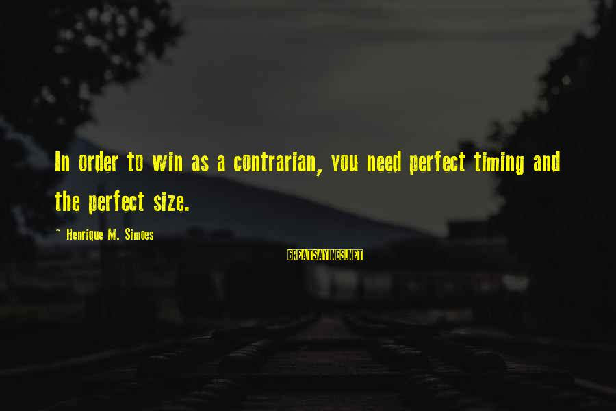 Size Quotes And Sayings By Henrique M. Simoes: In order to win as a contrarian, you need perfect timing and the perfect size.