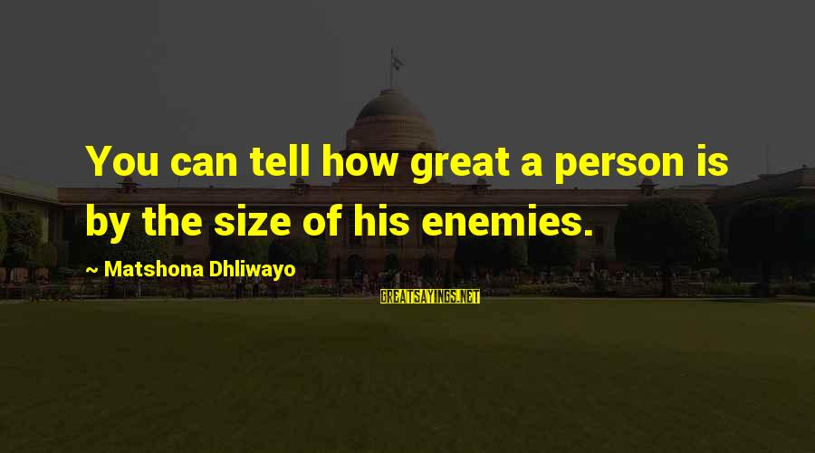 Size Quotes And Sayings By Matshona Dhliwayo: You can tell how great a person is by the size of his enemies.