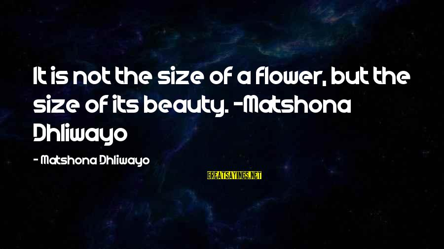 Size Quotes And Sayings By Matshona Dhliwayo: It is not the size of a flower, but the size of its beauty. ~Matshona