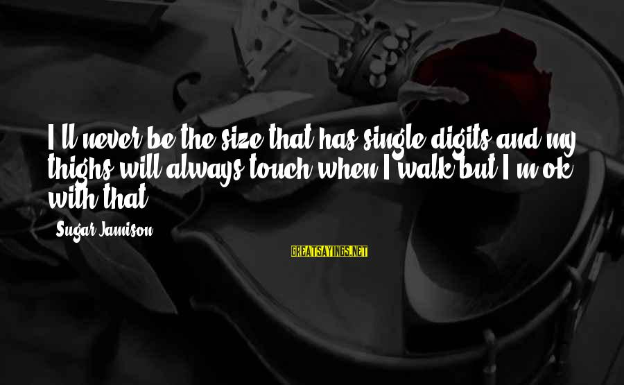 Size Quotes And Sayings By Sugar Jamison: I'll never be the size that has single digits and my thighs will always touch