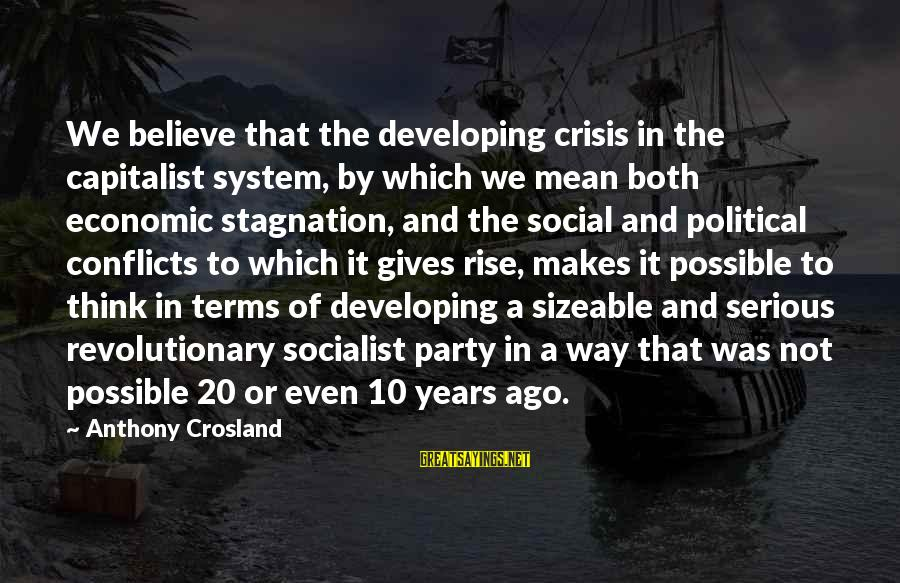 Sizeable Sayings By Anthony Crosland: We believe that the developing crisis in the capitalist system, by which we mean both