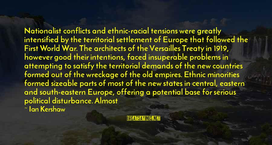 Sizeable Sayings By Ian Kershaw: Nationalist conflicts and ethnic-racial tensions were greatly intensified by the territorial settlement of Europe that