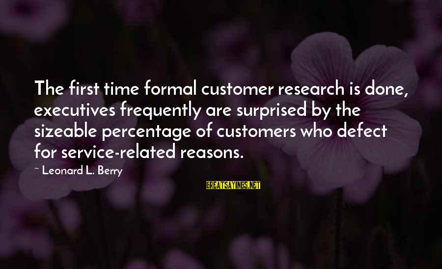 Sizeable Sayings By Leonard L. Berry: The first time formal customer research is done, executives frequently are surprised by the sizeable
