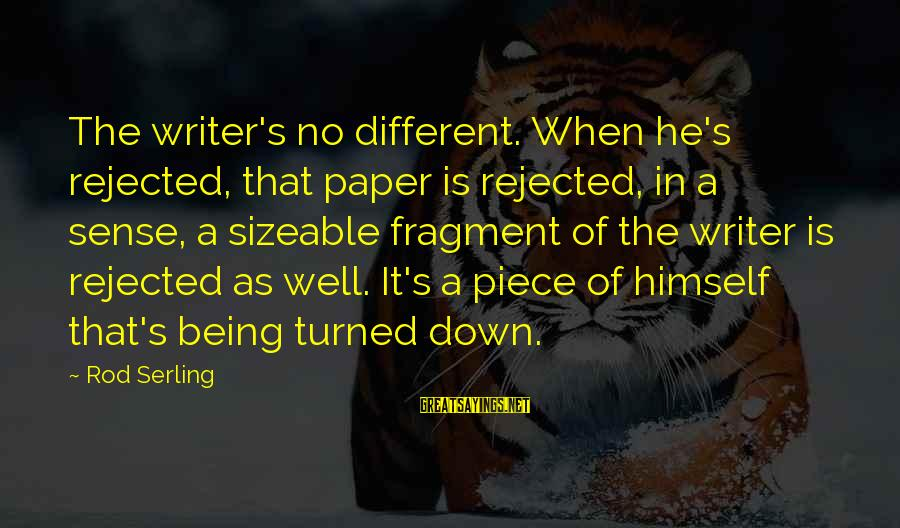 Sizeable Sayings By Rod Serling: The writer's no different. When he's rejected, that paper is rejected, in a sense, a