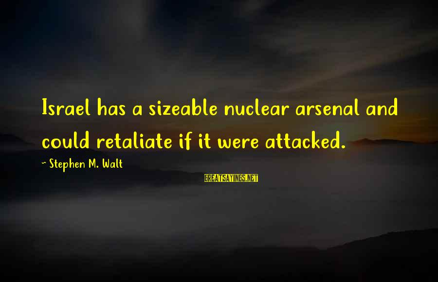 Sizeable Sayings By Stephen M. Walt: Israel has a sizeable nuclear arsenal and could retaliate if it were attacked.