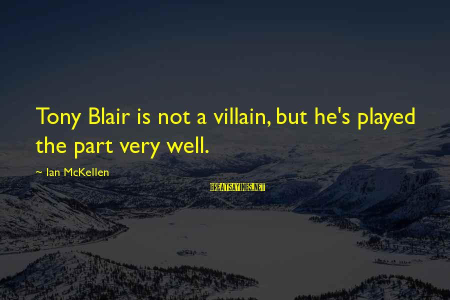 Skarbek Sayings By Ian McKellen: Tony Blair is not a villain, but he's played the part very well.