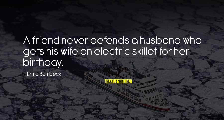 Skillet's Sayings By Erma Bombeck: A friend never defends a husband who gets his wife an electric skillet for her