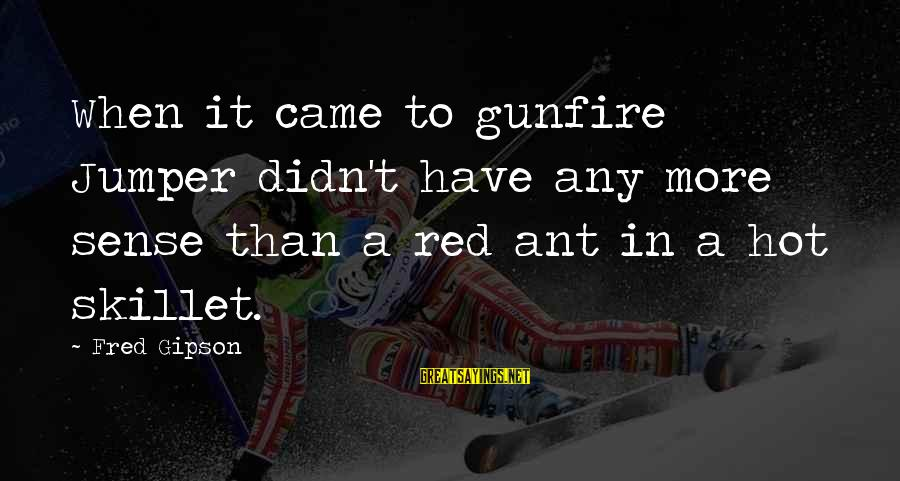 Skillet's Sayings By Fred Gipson: When it came to gunfire Jumper didn't have any more sense than a red ant