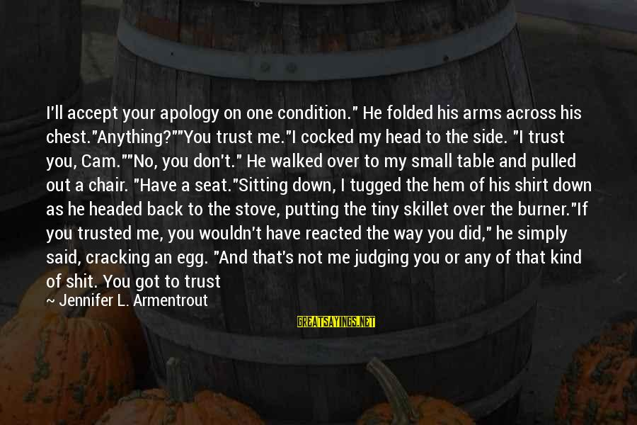 """Skillet's Sayings By Jennifer L. Armentrout: I'll accept your apology on one condition."""" He folded his arms across his chest.""""Anything?""""""""You trust"""