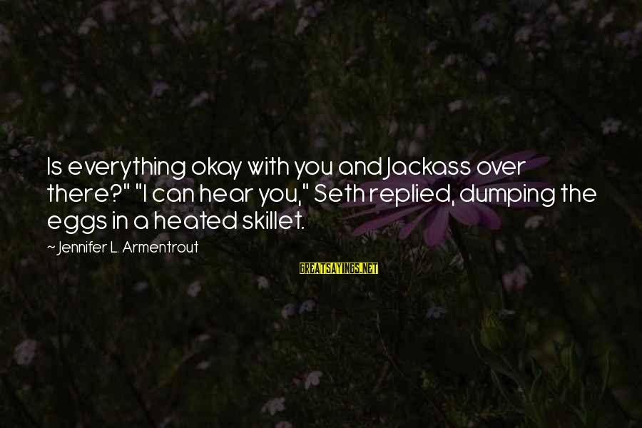 """Skillet's Sayings By Jennifer L. Armentrout: Is everything okay with you and Jackass over there?"""" """"I can hear you,"""" Seth replied,"""
