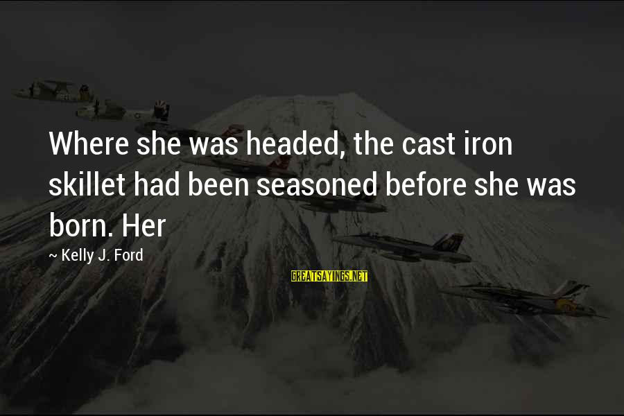 Skillet's Sayings By Kelly J. Ford: Where she was headed, the cast iron skillet had been seasoned before she was born.