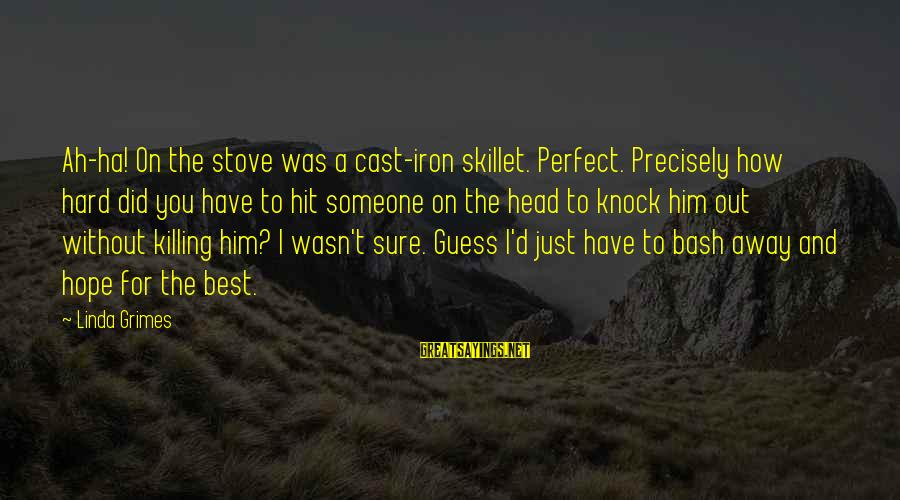 Skillet's Sayings By Linda Grimes: Ah-ha! On the stove was a cast-iron skillet. Perfect. Precisely how hard did you have