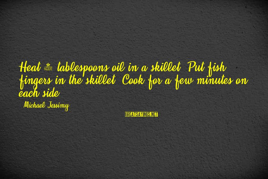 Skillet's Sayings By Michael Jessimy: Heat 3 tablespoons oil in a skillet. Put fish fingers in the skillet. Cook for