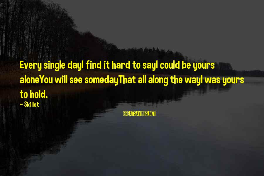 Skillet's Sayings By Skillet: Every single dayI find it hard to sayI could be yours aloneYou will see somedayThat