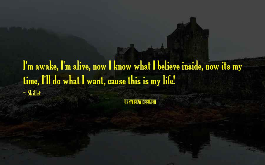 Skillet's Sayings By Skillet: I'm awake, I'm alive, now I know what I believe inside, now its my time,