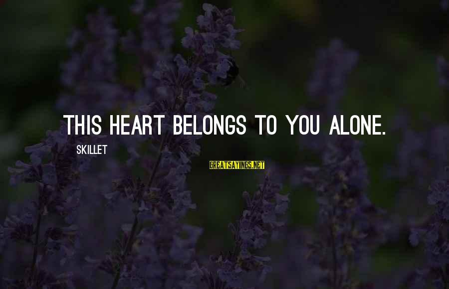 Skillet's Sayings By Skillet: This heart belongs to you alone.