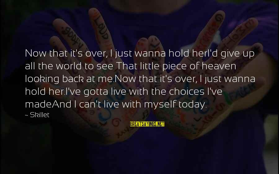 Skillet's Sayings By Skillet: Now that it's over, I just wanna hold herI'd give up all the world to