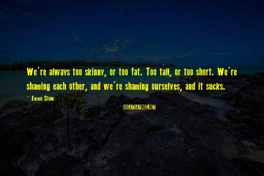 Skinny Shaming Sayings By Emma Stone: We're always too skinny, or too fat. Too tall, or too short. We're shaming each