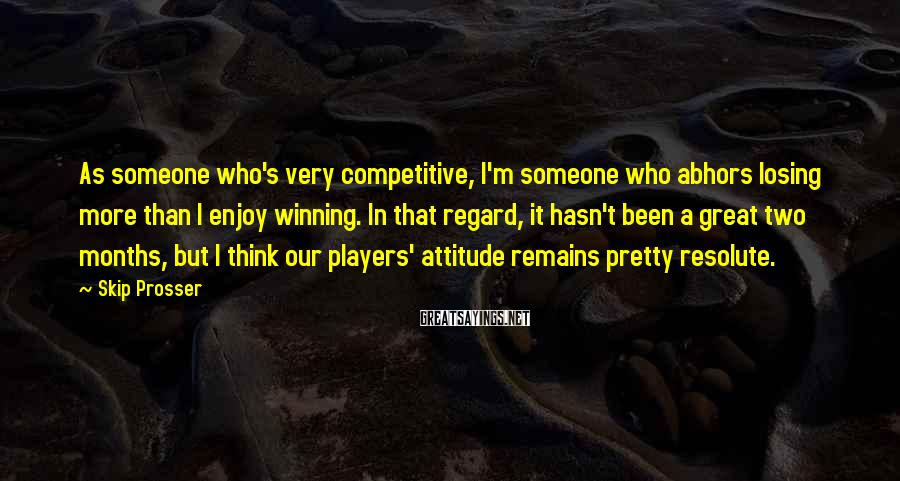 Skip Prosser Sayings: As someone who's very competitive, I'm someone who abhors losing more than I enjoy winning.