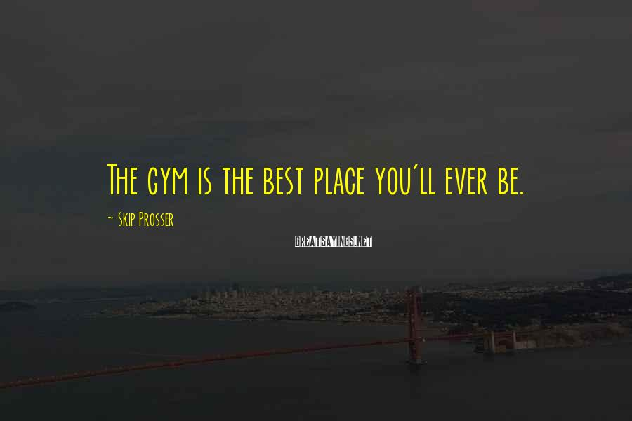 Skip Prosser Sayings: The gym is the best place you'll ever be.