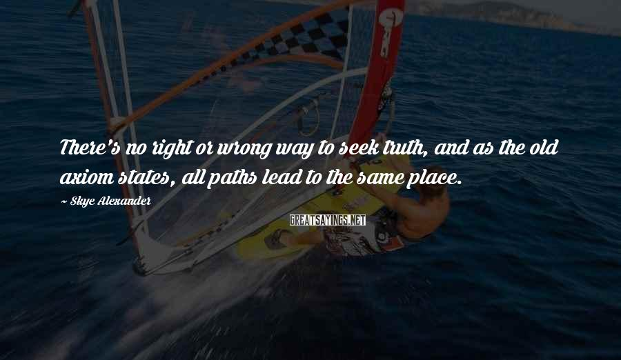 Skye Alexander Sayings: There's no right or wrong way to seek truth, and as the old axiom states,