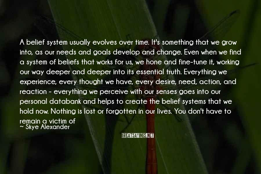Skye Alexander Sayings: A belief system usually evolves over time. It's something that we grow into, as our
