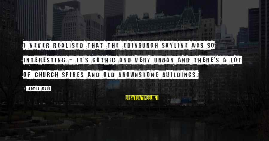 Skylines Sayings By Jamie Bell: I never realised that the Edinburgh skyline was so interesting - it's gothic and very