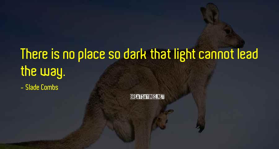 Slade Combs Sayings: There is no place so dark that light cannot lead the way.