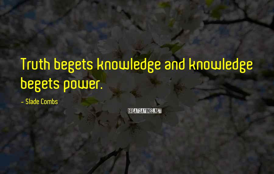 Slade Combs Sayings: Truth begets knowledge and knowledge begets power.