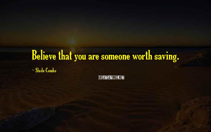 Slade Combs Sayings: Believe that you are someone worth saving.