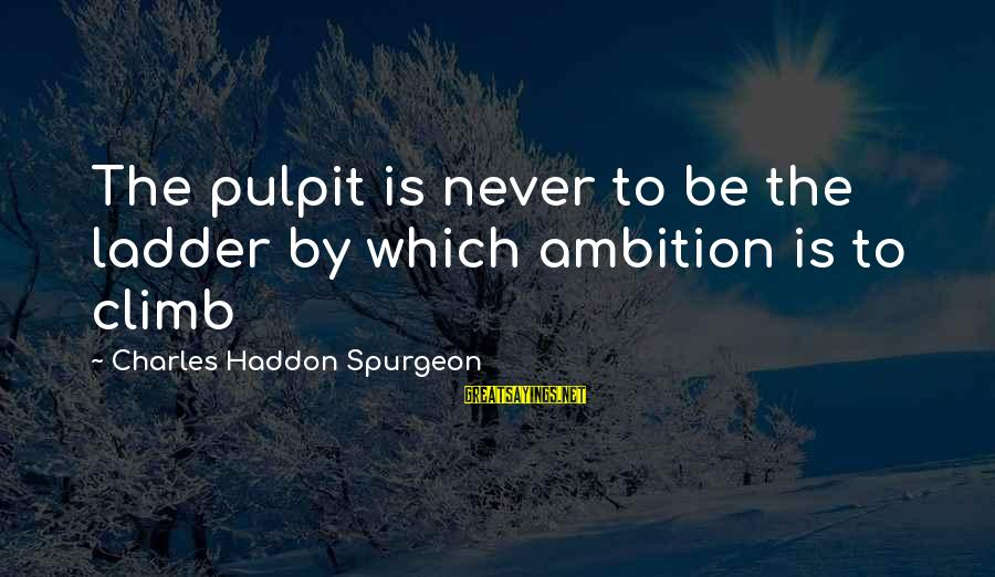 Slam Book Writings Sayings By Charles Haddon Spurgeon: The pulpit is never to be the ladder by which ambition is to climb