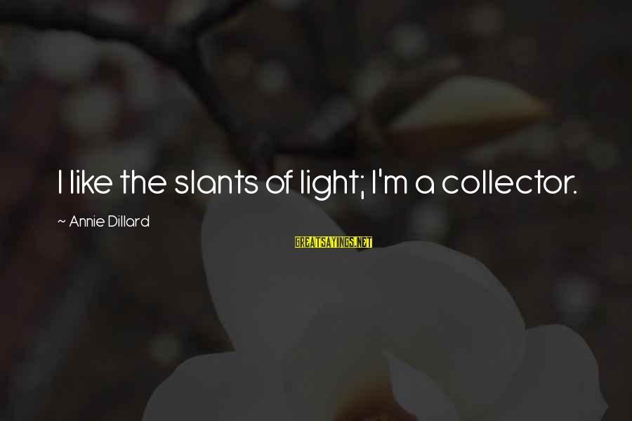 Slants Sayings By Annie Dillard: I like the slants of light; I'm a collector.