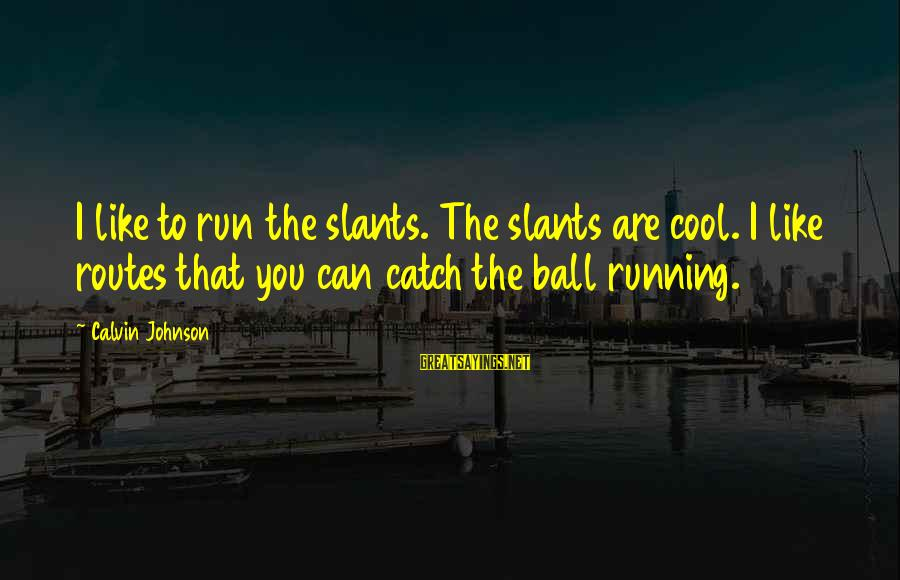 Slants Sayings By Calvin Johnson: I like to run the slants. The slants are cool. I like routes that you
