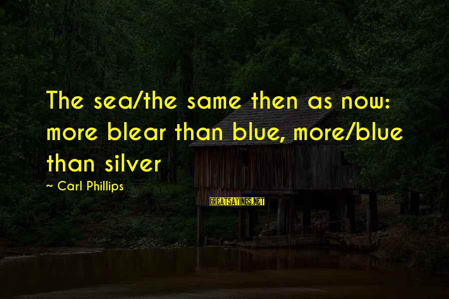 Slants Sayings By Carl Phillips: The sea/the same then as now: more blear than blue, more/blue than silver