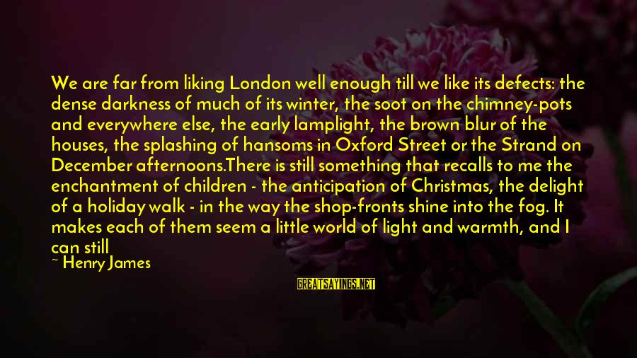 Slants Sayings By Henry James: We are far from liking London well enough till we like its defects: the dense