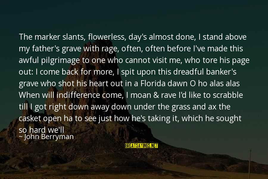 Slants Sayings By John Berryman: The marker slants, flowerless, day's almost done, I stand above my father's grave with rage,