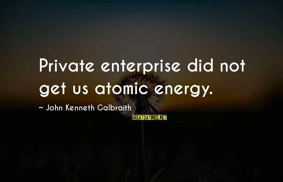 Slants Sayings By John Kenneth Galbraith: Private enterprise did not get us atomic energy.
