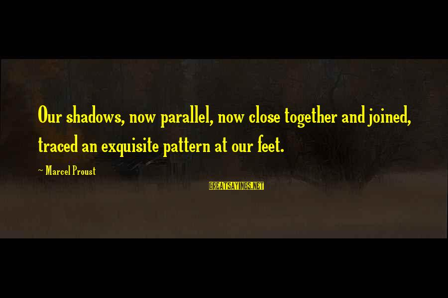 Slants Sayings By Marcel Proust: Our shadows, now parallel, now close together and joined, traced an exquisite pattern at our