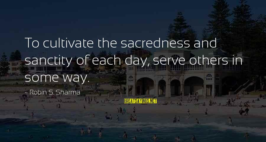 Slants Sayings By Robin S. Sharma: To cultivate the sacredness and sanctity of each day, serve others in some way.
